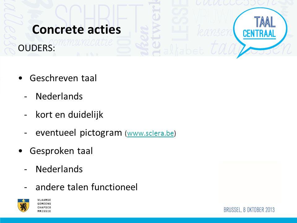 Concrete acties OUDERS: Geschreven taal -Nederlands -kort en duidelijk -eventueel pictogram (www.sclera.be)www.sclera.be Gesproken taal -Nederlands -andere talen functioneel