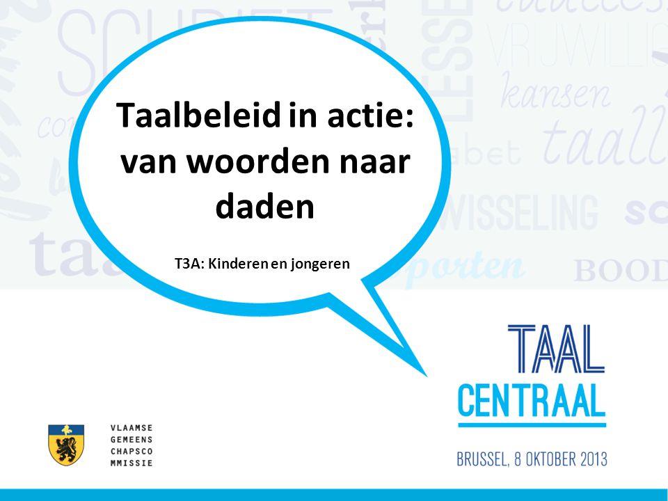 Taalbeleid in actie: van woorden naar daden T3A: Kinderen en jongeren