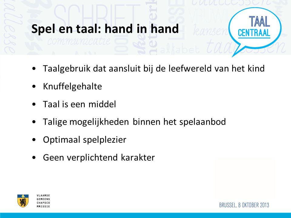 Spel en taal: hand in hand Taalgebruik dat aansluit bij de leefwereld van het kind Knuffelgehalte Taal is een middel Talige mogelijkheden binnen het s