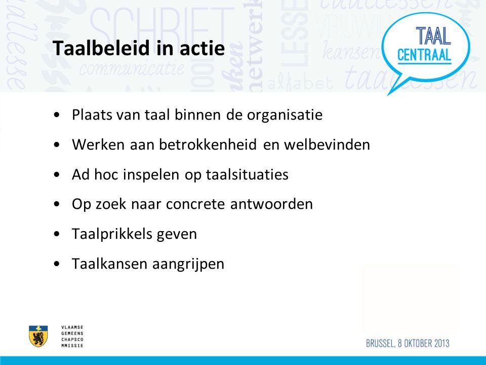 Taalbeleid in actie Plaats van taal binnen de organisatie Werken aan betrokkenheid en welbevinden Ad hoc inspelen op taalsituaties Op zoek naar concrete antwoorden Taalprikkels geven Taalkansen aangrijpen