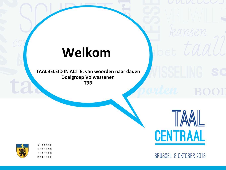 Welkom TAALBELEID IN ACTIE: van woorden naar daden Doelgroep Volwassenen T3B