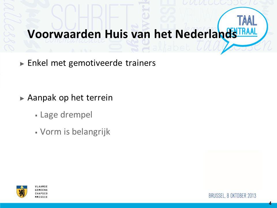 Voorwaarden Huis van het Nederlands ► Enkel met gemotiveerde trainers ► Aanpak op het terrein  Lage drempel  Vorm is belangrijk 4