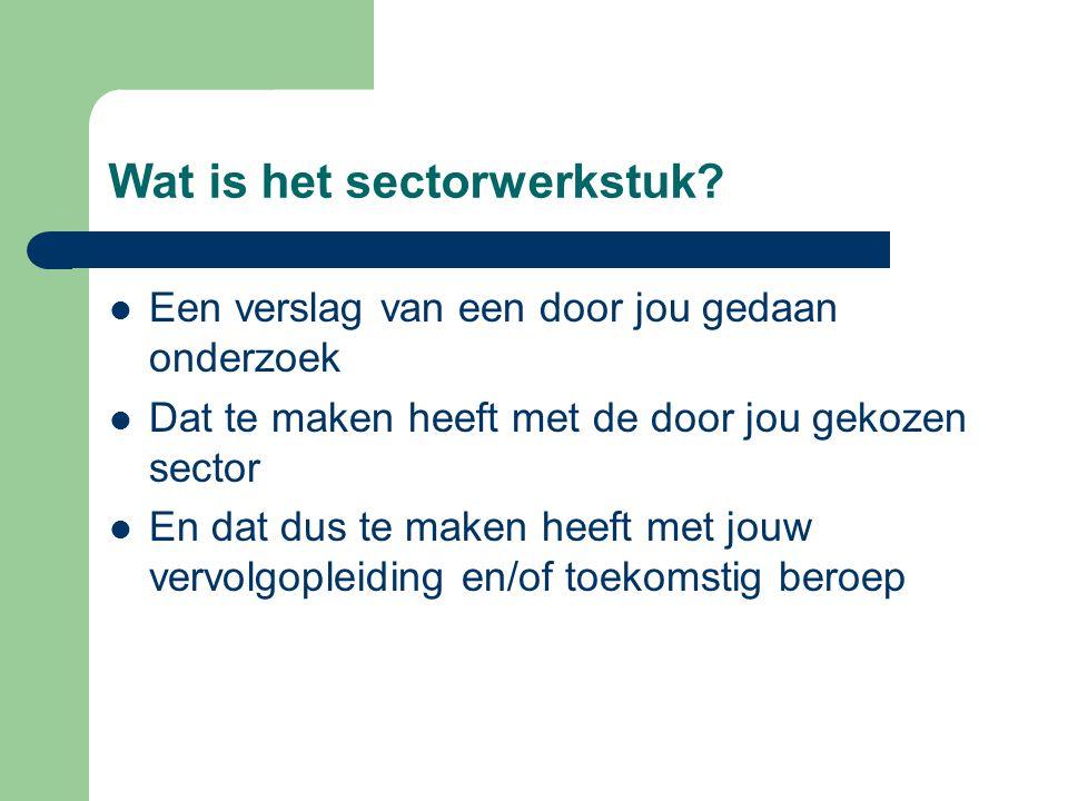 Wat is het sectorwerkstuk? Een verslag van een door jou gedaan onderzoek Dat te maken heeft met de door jou gekozen sector En dat dus te maken heeft m
