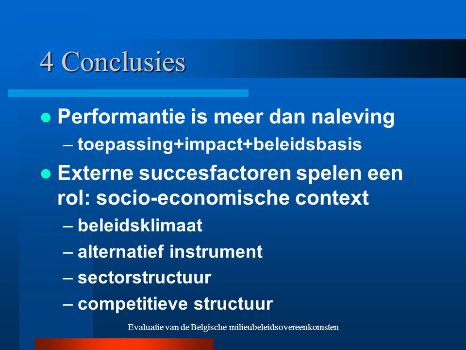Evaluatie van de Belgische milieubeleidsovereenkomsten 4 Conclusies Performantie is meer dan naleving –toepassing+impact+beleidsbasis Externe succesfactoren spelen een rol: socio-economische context –beleidsklimaat –alternatief instrument –sectorstructuur –competitieve structuur