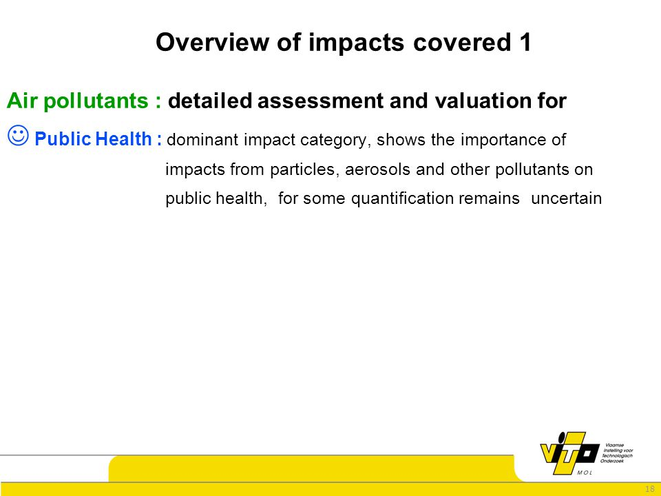 18 Overview of impacts covered 1 Air pollutants : detailed assessment and valuation for Public Health : dominant impact category, shows the importance of impacts from particles, aerosols and other pollutants on public health, for some quantification remains uncertain