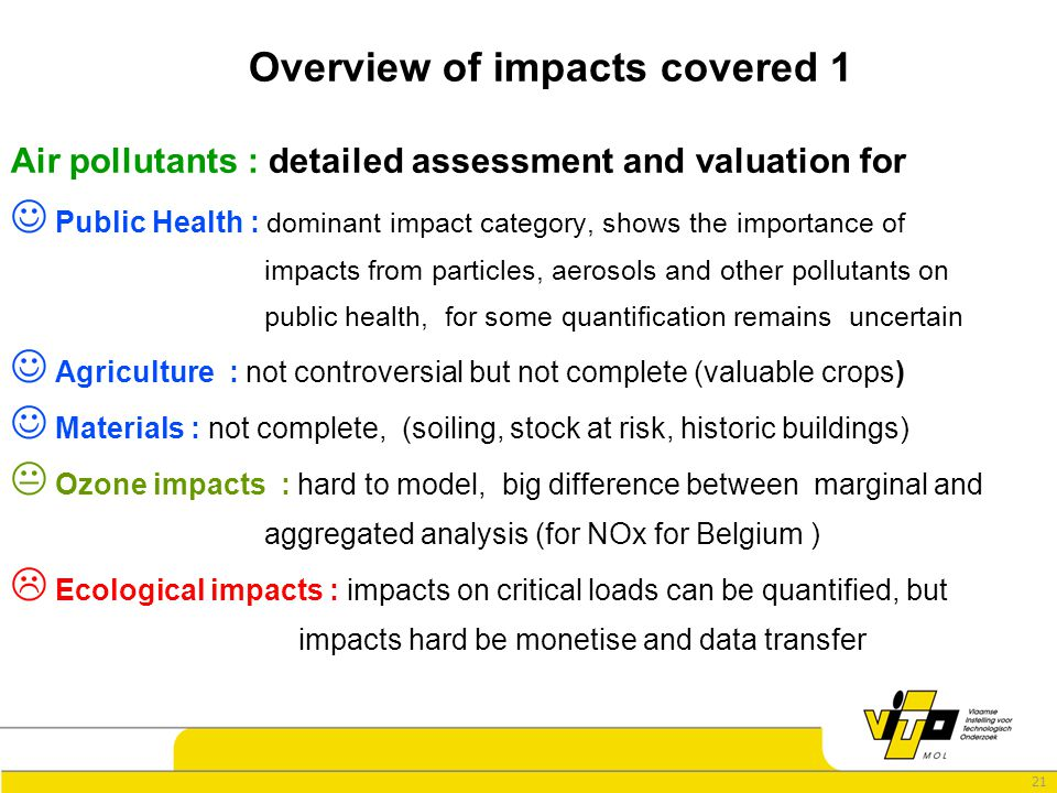 21 Overview of impacts covered 1 Air pollutants : detailed assessment and valuation for Public Health : dominant impact category, shows the importance of impacts from particles, aerosols and other pollutants on public health, for some quantification remains uncertain Agriculture : not controversial but not complete (valuable crops) Materials : not complete, (soiling, stock at risk, historic buildings)  Ozone impacts : hard to model, big difference between marginal and aggregated analysis (for NOx for Belgium )  Ecological impacts : impacts on critical loads can be quantified, but impacts hard be monetise and data transfer