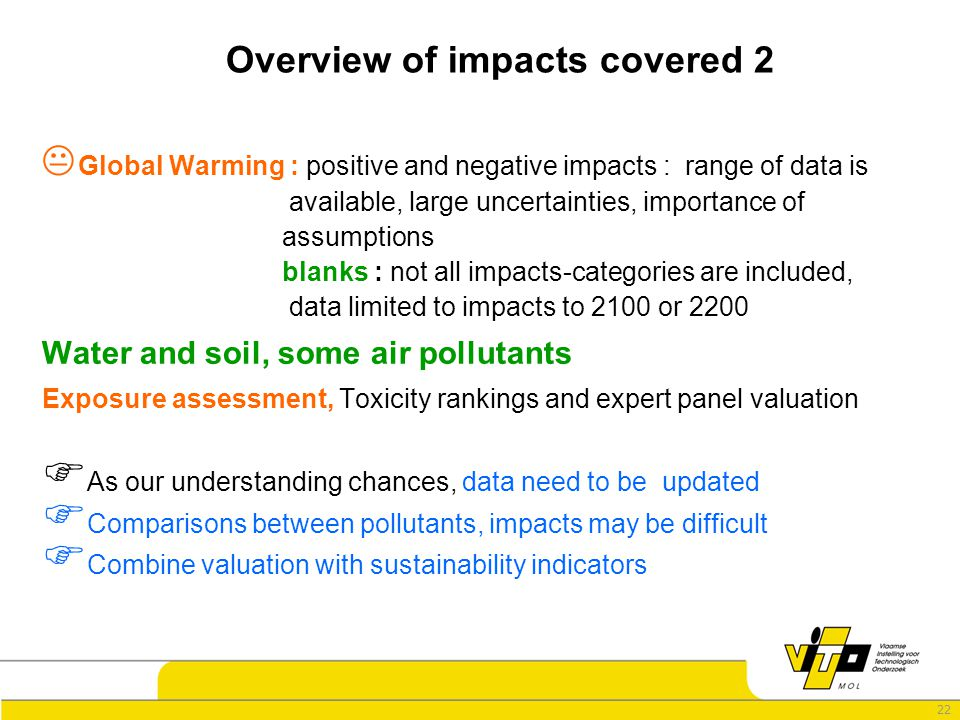 22 Overview of impacts covered 2  Global Warming : positive and negative impacts : range of data is available, large uncertainties, importance of assumptions blanks : not all impacts-categories are included, data limited to impacts to 2100 or 2200 Water and soil, some air pollutants Exposure assessment, Toxicity rankings and expert panel valuation  As our understanding chances, data need to be updated  Comparisons between pollutants, impacts may be difficult  Combine valuation with sustainability indicators
