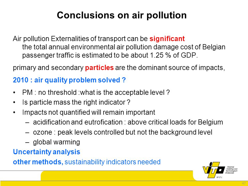 47 Conclusions on air pollution Air pollution Externalities of transport can be significant the total annual environmental air pollution damage cost of Belgian passenger traffic is estimated to be about 1.25 % of GDP.