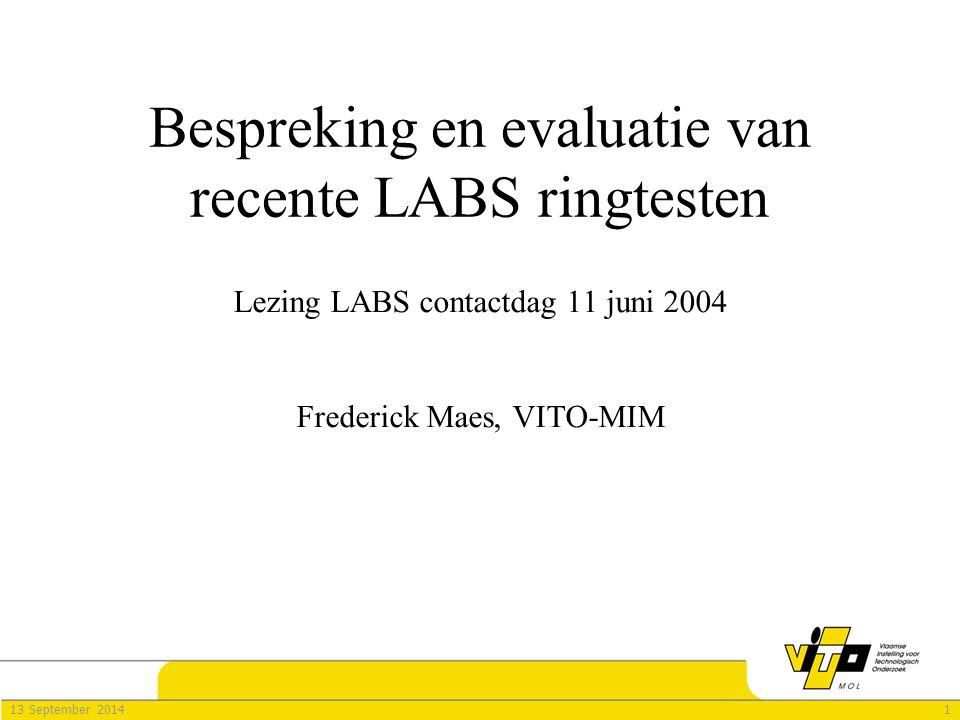 113 September 2014 Bespreking en evaluatie van recente LABS ringtesten Lezing LABS contactdag 11 juni 2004 Frederick Maes, VITO-MIM