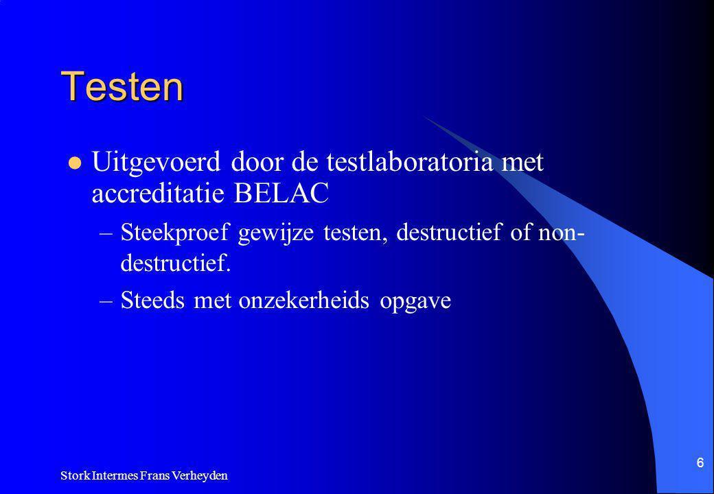 Stork Intermes Frans Verheyden 6 Testen Uitgevoerd door de testlaboratoria met accreditatie BELAC –Steekproef gewijze testen, destructief of non- destructief.