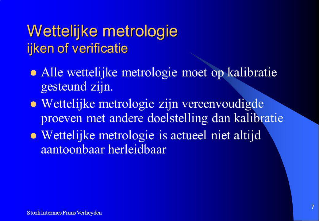 Stork Intermes Frans Verheyden 7 Wettelijke metrologie ijken of verificatie Alle wettelijke metrologie moet op kalibratie gesteund zijn.