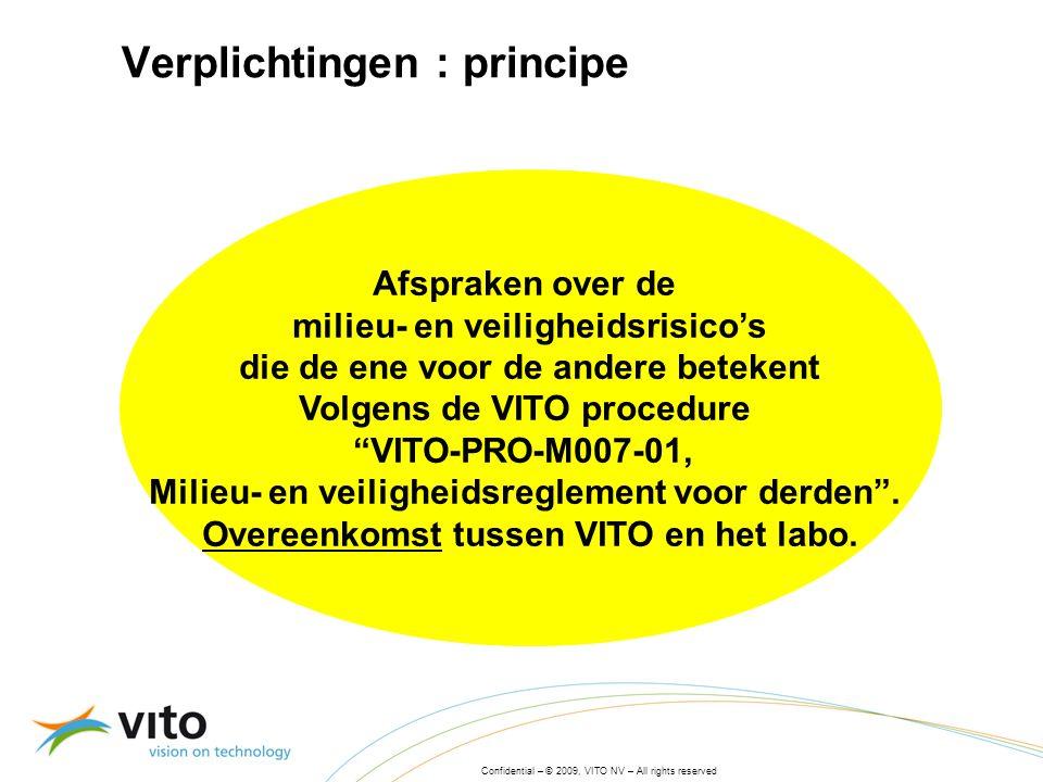 Confidential – © 2009, VITO NV – All rights reserved Verplichtingen : principe Afspraken over de milieu- en veiligheidsrisico's die de ene voor de andere betekent Volgens de VITO procedure VITO-PRO-M007-01, Milieu- en veiligheidsreglement voor derden .