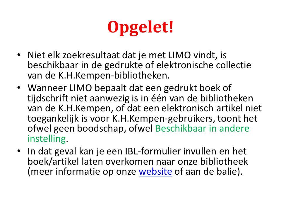 Opgelet! Niet elk zoekresultaat dat je met LIMO vindt, is beschikbaar in de gedrukte of elektronische collectie van de K.H.Kempen-bibliotheken. Wannee