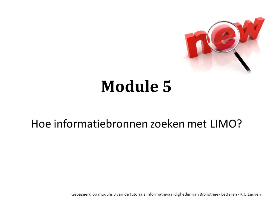 Module 5 Hoe informatiebronnen zoeken met LIMO? Gebaseerd op module 3 van de tutorials informatievaardigheden van Bibliotheek Letteren - K.U.Leuven