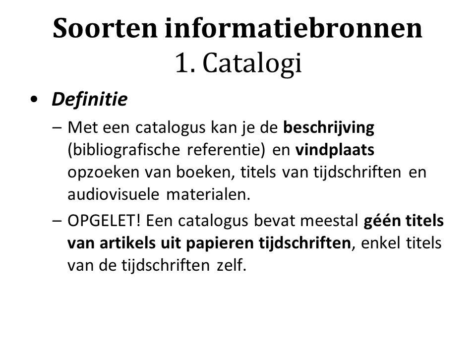 Soorten informatiebronnen 1. Catalogi Definitie –Met een catalogus kan je de beschrijving (bibliografische referentie) en vindplaats opzoeken van boek