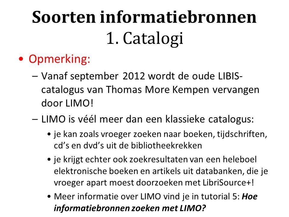 Soorten informatiebronnen 1. Catalogi Opmerking: –Vanaf september 2012 wordt de oude LIBIS- catalogus van Thomas More Kempen vervangen door LIMO! –LIM