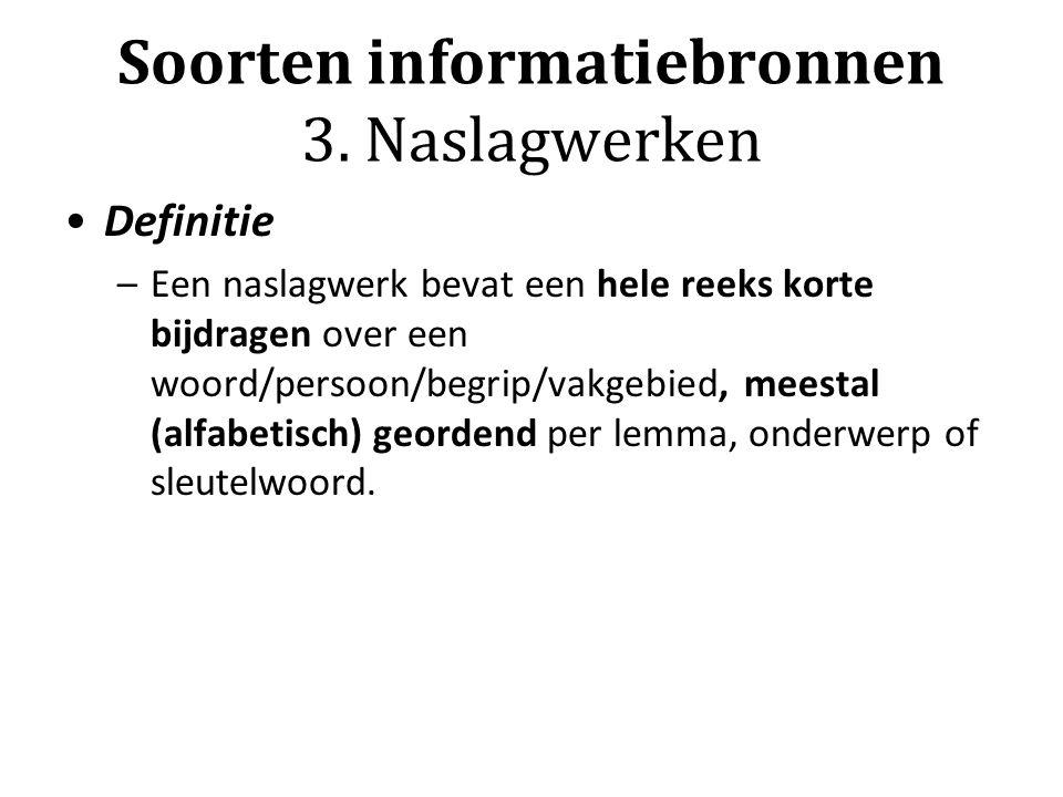 Soorten informatiebronnen 3. Naslagwerken Definitie –Een naslagwerk bevat een hele reeks korte bijdragen over een woord/persoon/begrip/vakgebied, mees