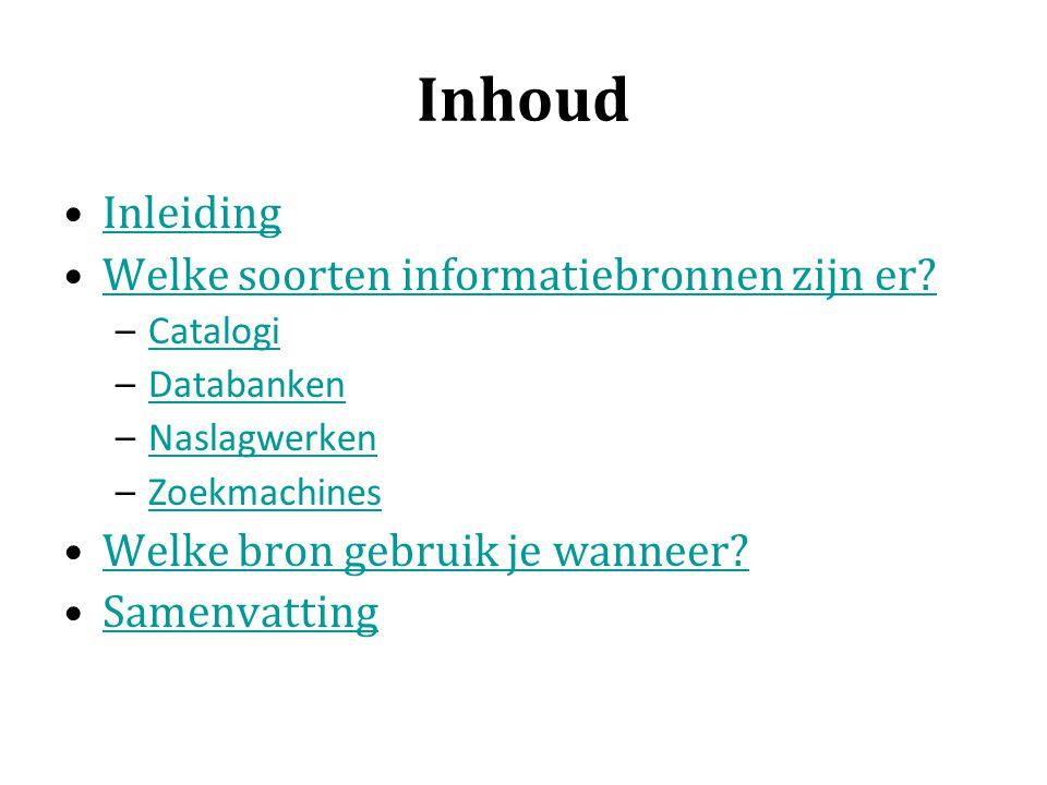 Inhoud Inleiding Welke soorten informatiebronnen zijn er? –CatalogiCatalogi –DatabankenDatabanken –NaslagwerkenNaslagwerken –ZoekmachinesZoekmachines