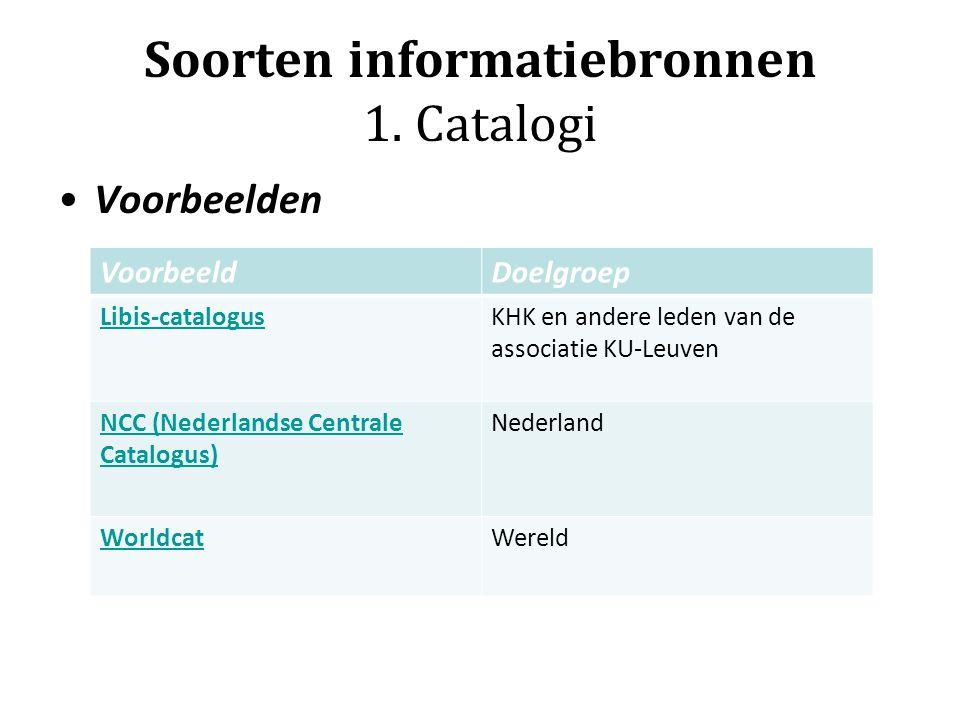 Soorten informatiebronnen 1. Catalogi Voorbeelden VoorbeeldDoelgroep Libis-catalogusKHK en andere leden van de associatie KU-Leuven NCC (Nederlandse C
