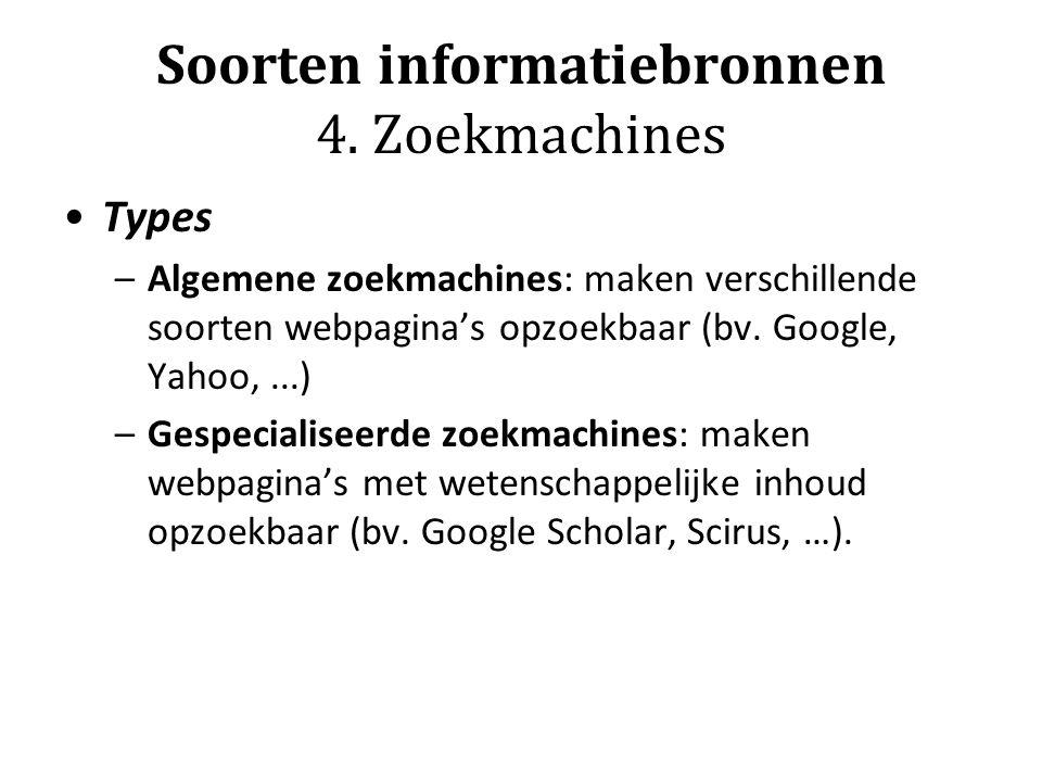Soorten informatiebronnen 4. Zoekmachines Types –Algemene zoekmachines: maken verschillende soorten webpagina's opzoekbaar (bv. Google, Yahoo,...) –Ge
