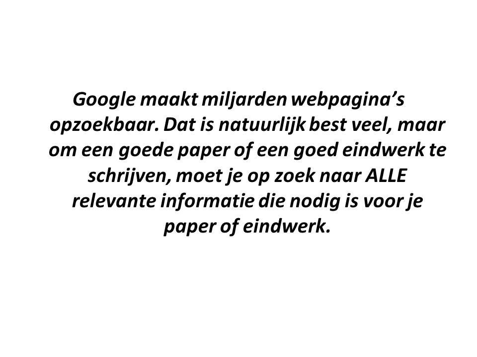Google maakt miljarden webpagina's opzoekbaar. Dat is natuurlijk best veel, maar om een goede paper of een goed eindwerk te schrijven, moet je op zoek