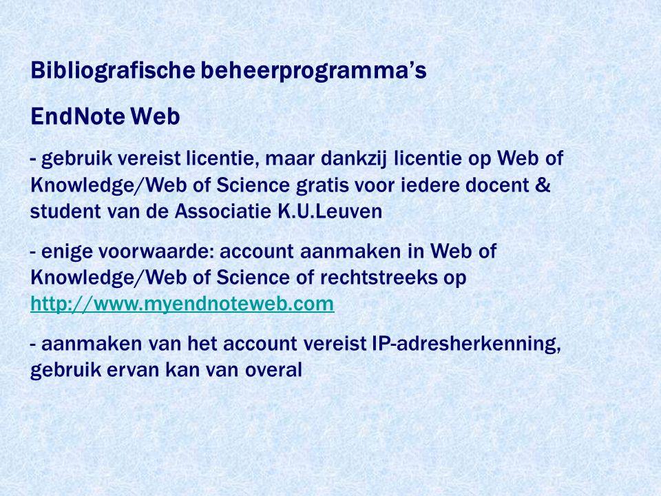Bibliografische beheerprogramma's EndNote Web - gebruik vereist licentie, maar dankzij licentie op Web of Knowledge/Web of Science gratis voor iedere docent & student van de Associatie K.U.Leuven - enige voorwaarde: account aanmaken in Web of Knowledge/Web of Science of rechtstreeks op http://www.myendnoteweb.com http://www.myendnoteweb.com - aanmaken van het account vereist IP-adresherkenning, gebruik ervan kan van overal