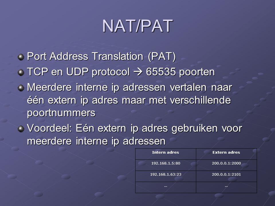 NAT/PAT Port Address Translation (PAT) TCP en UDP protocol  65535 poorten Meerdere interne ip adressen vertalen naar één extern ip adres maar met verschillende poortnummers Voordeel: Eén extern ip adres gebruiken voor meerdere interne ip adressen Intern adresExtern adres 192.168.1.5:80200.0.0.1:2000 192.168.1.63:23200.0.0.1:2101 ……