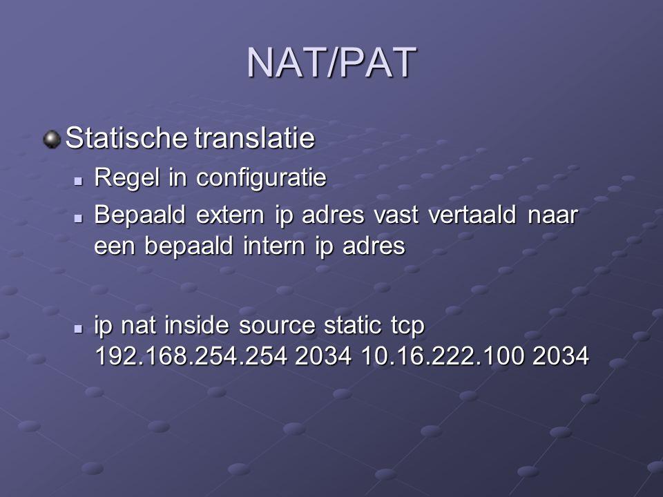 NAT/PAT Statische translatie Regel in configuratie Regel in configuratie Bepaald extern ip adres vast vertaald naar een bepaald intern ip adres Bepaald extern ip adres vast vertaald naar een bepaald intern ip adres ip nat inside source static tcp 192.168.254.254 2034 10.16.222.100 2034 ip nat inside source static tcp 192.168.254.254 2034 10.16.222.100 2034