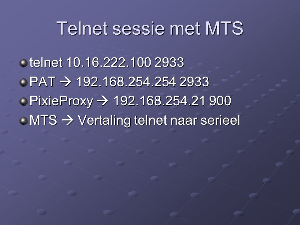 telnet 10.16.222.100 2933 PAT  192.168.254.254 2933 PixieProxy  192.168.254.21 900 MTS  Vertaling telnet naar serieel