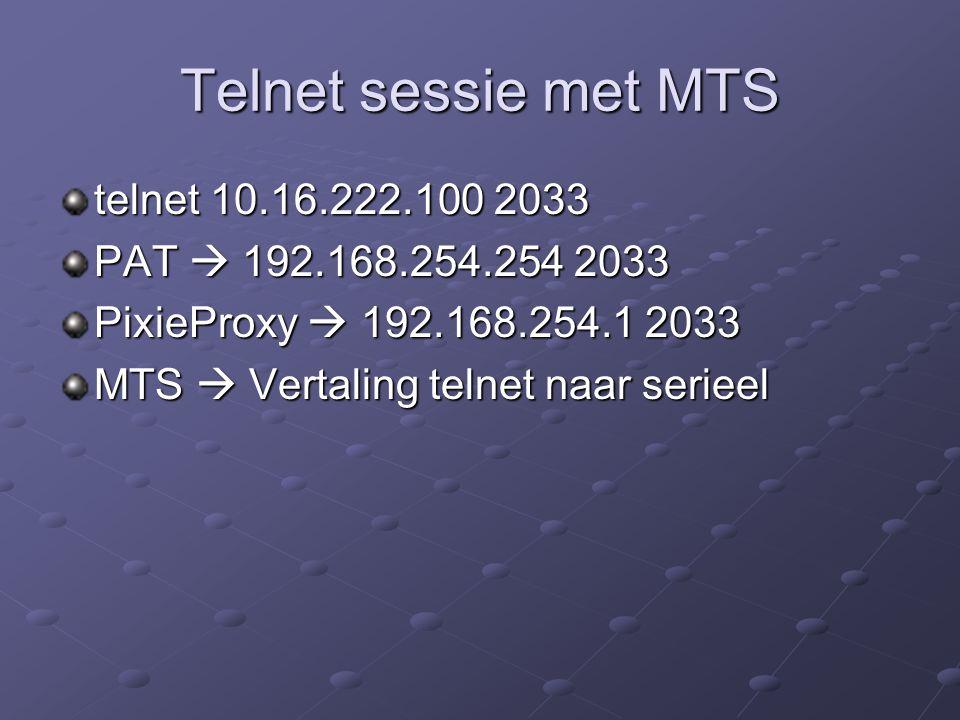 Telnet sessie met MTS telnet 10.16.222.100 2033 PAT  192.168.254.254 2033 PixieProxy  192.168.254.1 2033 MTS  Vertaling telnet naar serieel