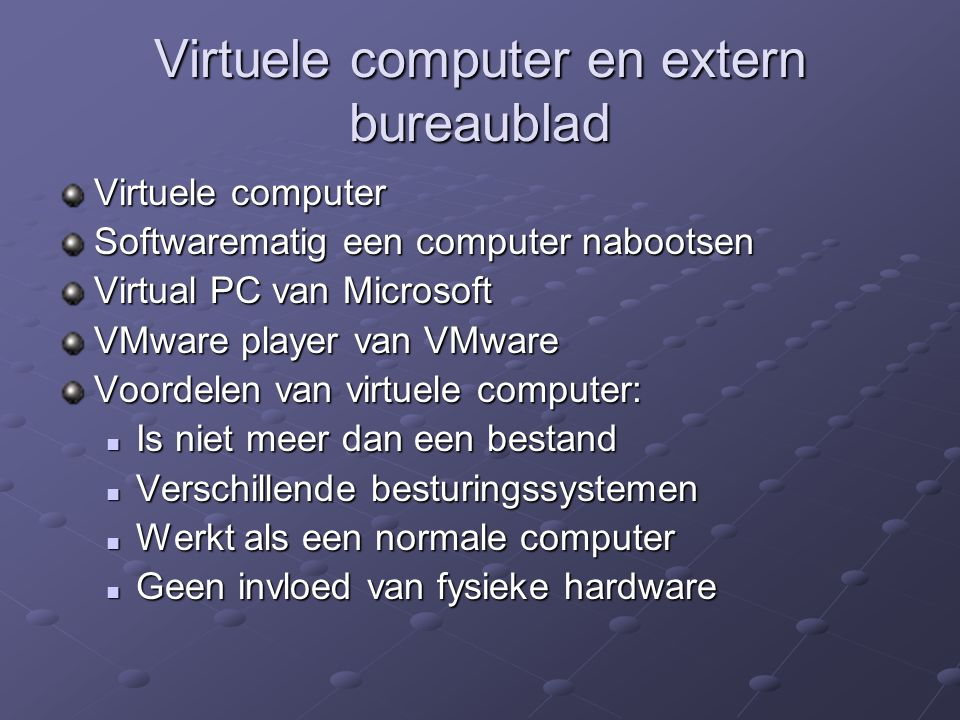 Virtuele computer Softwarematig een computer nabootsen Virtual PC van Microsoft VMware player van VMware Voordelen van virtuele computer: Is niet meer dan een bestand Is niet meer dan een bestand Verschillende besturingssystemen Verschillende besturingssystemen Werkt als een normale computer Werkt als een normale computer Geen invloed van fysieke hardware Geen invloed van fysieke hardware