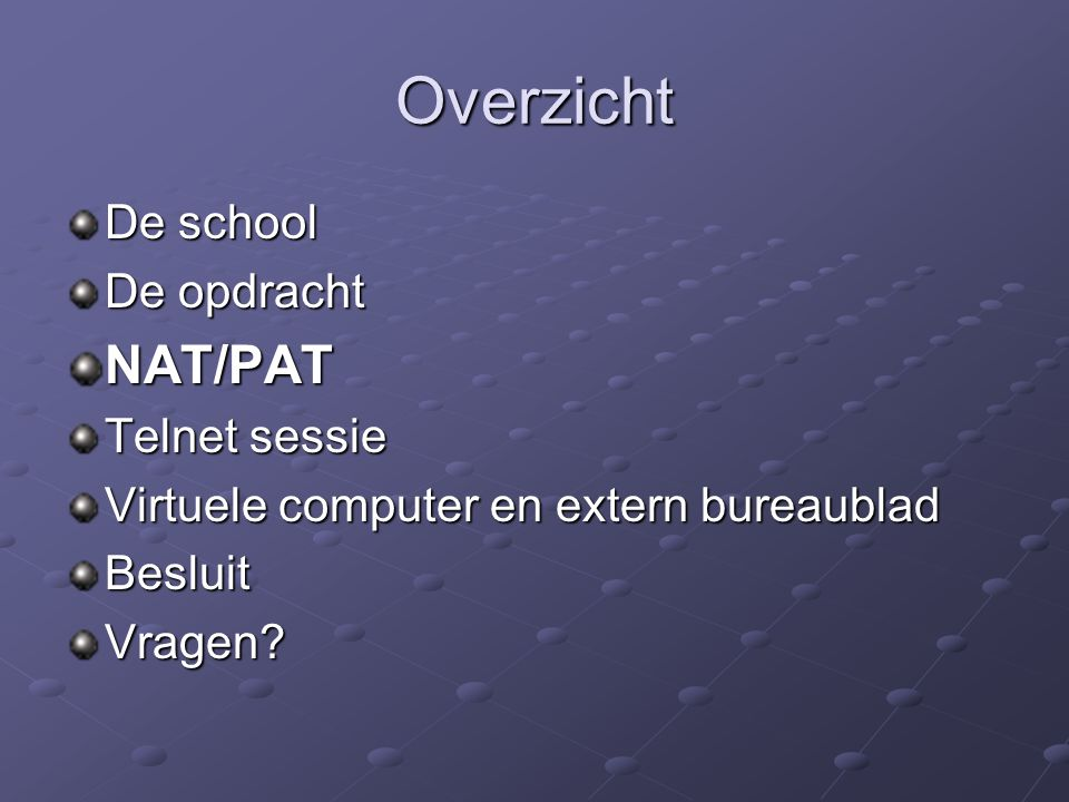 NAT/PAT Network Address Translation (NAT) Intern ip adres vertalen naar extern ip adres en omgekeerd Nadeel: Evenveel externe ip adressen nodig als interne ip adressen