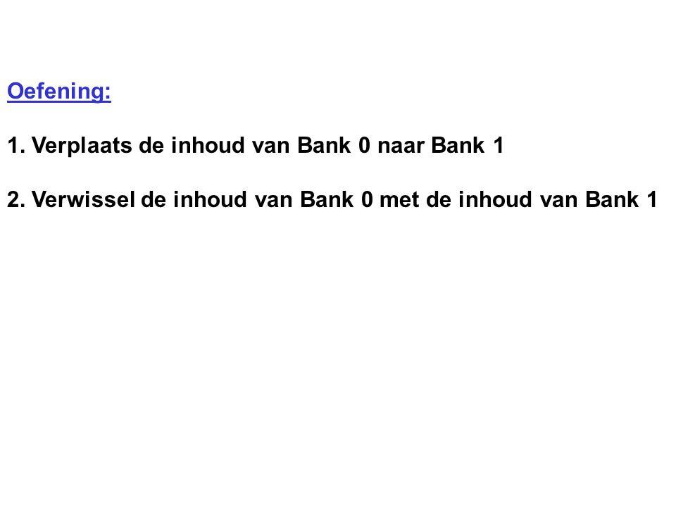 Oefening: 1. Verplaats de inhoud van Bank 0 naar Bank 1 2.