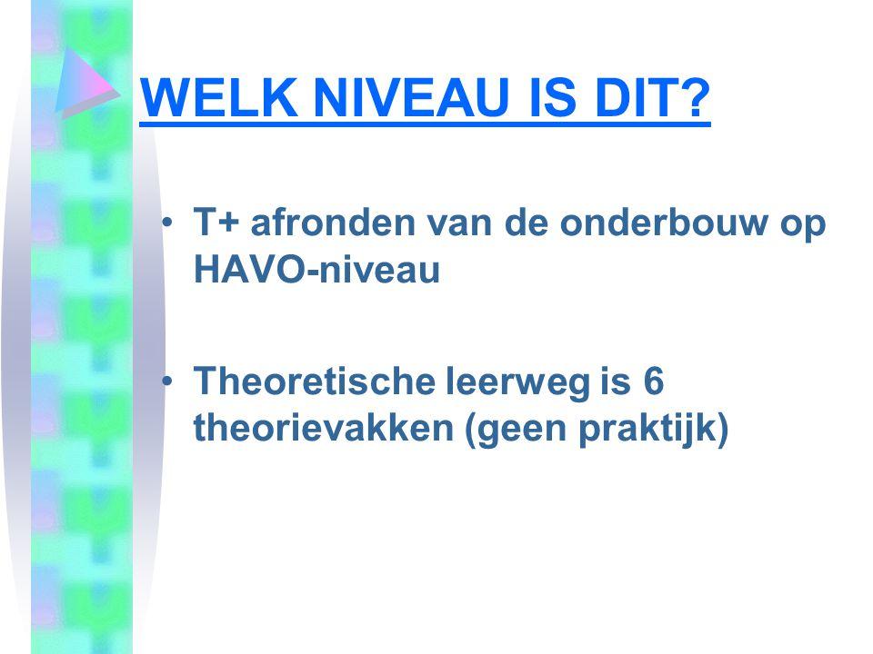 WELK NIVEAU IS DIT? T+ afronden van de onderbouw op HAVO-niveau Theoretische leerweg is 6 theorievakken (geen praktijk)