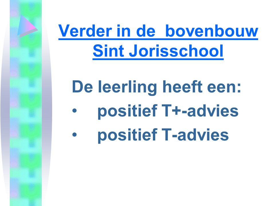 Verder in de bovenbouw Sint Jorisschool De leerling heeft een: positief T+-advies positief T-advies