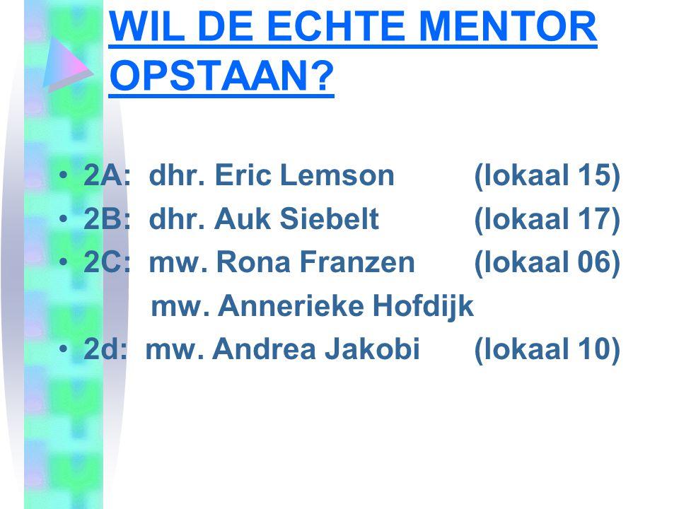 WIL DE ECHTE MENTOR OPSTAAN? 2A: dhr. Eric Lemson (lokaal 15) 2B: dhr. Auk Siebelt (lokaal 17) 2C: mw. Rona Franzen (lokaal 06) mw. Annerieke Hofdijk