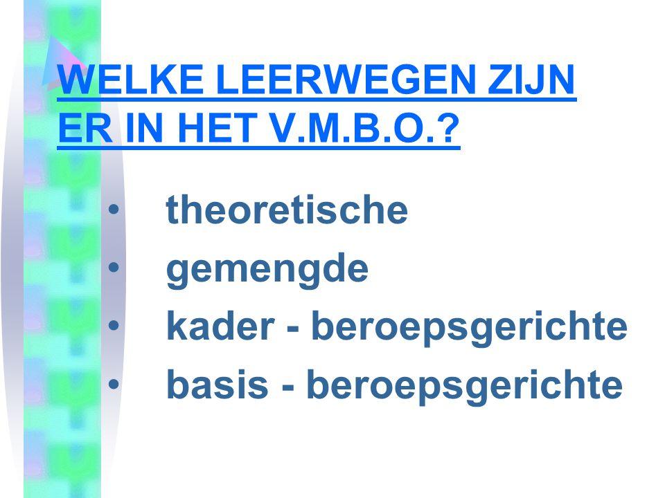 WELKE LEERWEGEN ZIJN ER IN HET V.M.B.O.? theoretische gemengde kader - beroepsgerichte basis - beroepsgerichte