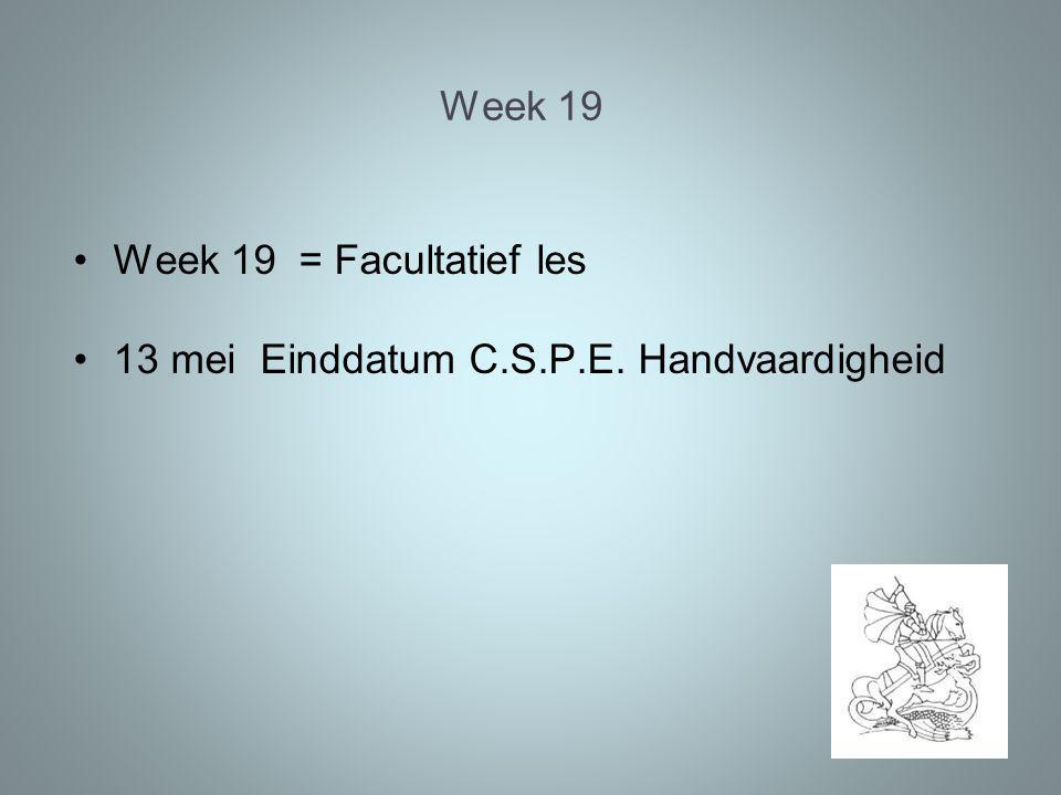Week 19 Week 19 = Facultatief les 13 mei Einddatum C.S.P.E. Handvaardigheid
