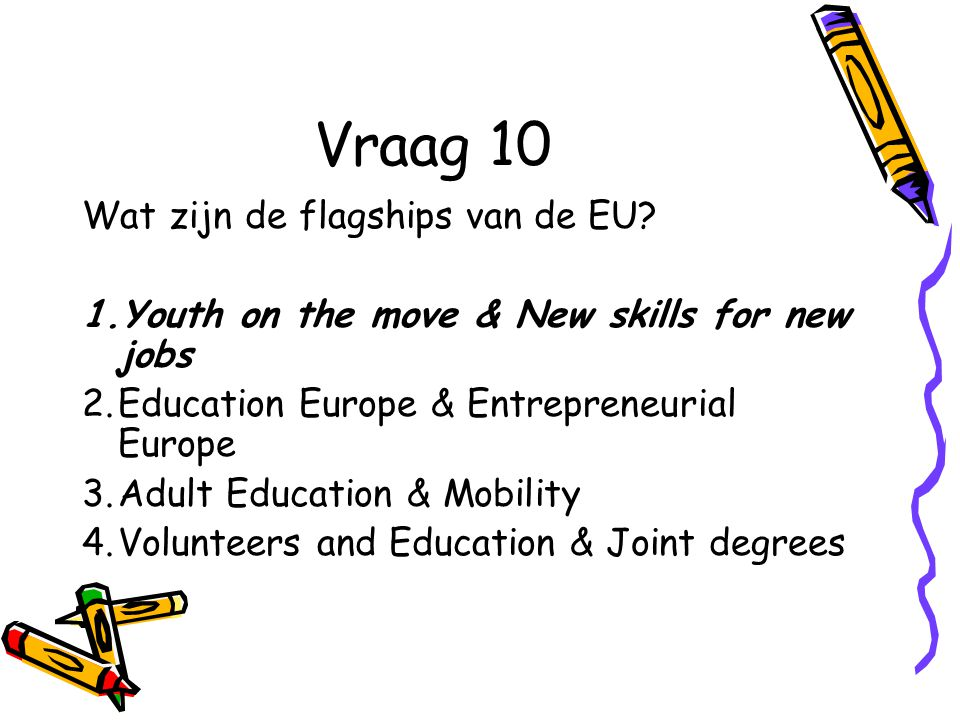 Vraag 10 Wat zijn de flagships van de EU? 1.Youth on the move & New skills for new jobs 2.Education Europe & Entrepreneurial Europe 3.Adult Education