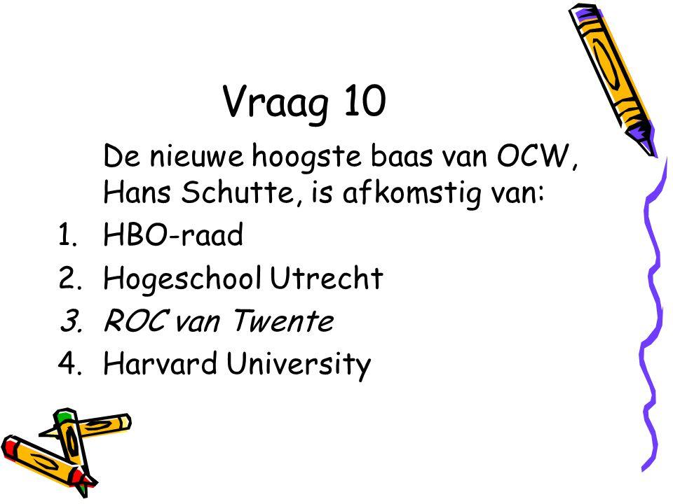 Vraag 10 De nieuwe hoogste baas van OCW, Hans Schutte, is afkomstig van: 1.HBO-raad 2.Hogeschool Utrecht 3.ROC van Twente 4.Harvard University