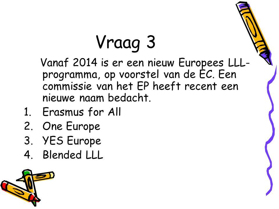 Vraag 3 Vanaf 2014 is er een nieuw Europees LLL- programma, op voorstel van de EC.