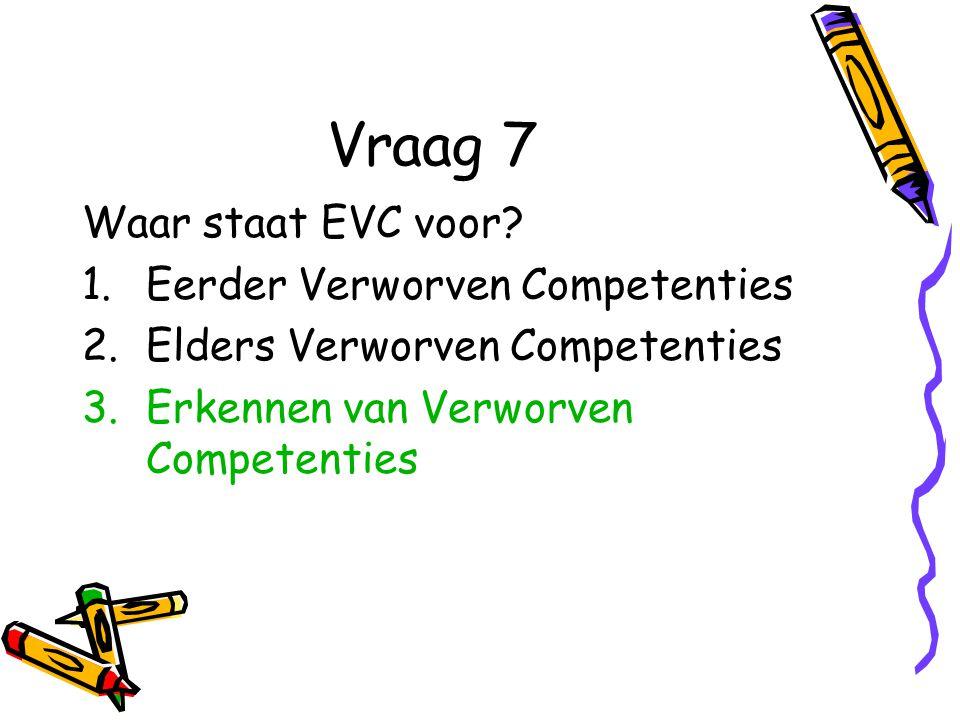 Vraag 7 Waar staat EVC voor? 1.Eerder Verworven Competenties 2.Elders Verworven Competenties 3.Erkennen van Verworven Competenties