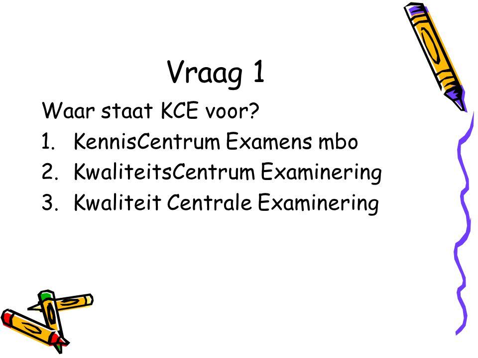 Vraag 1 Waar staat KCE voor? 1.KennisCentrum Examens mbo 2.KwaliteitsCentrum Examinering 3.Kwaliteit Centrale Examinering