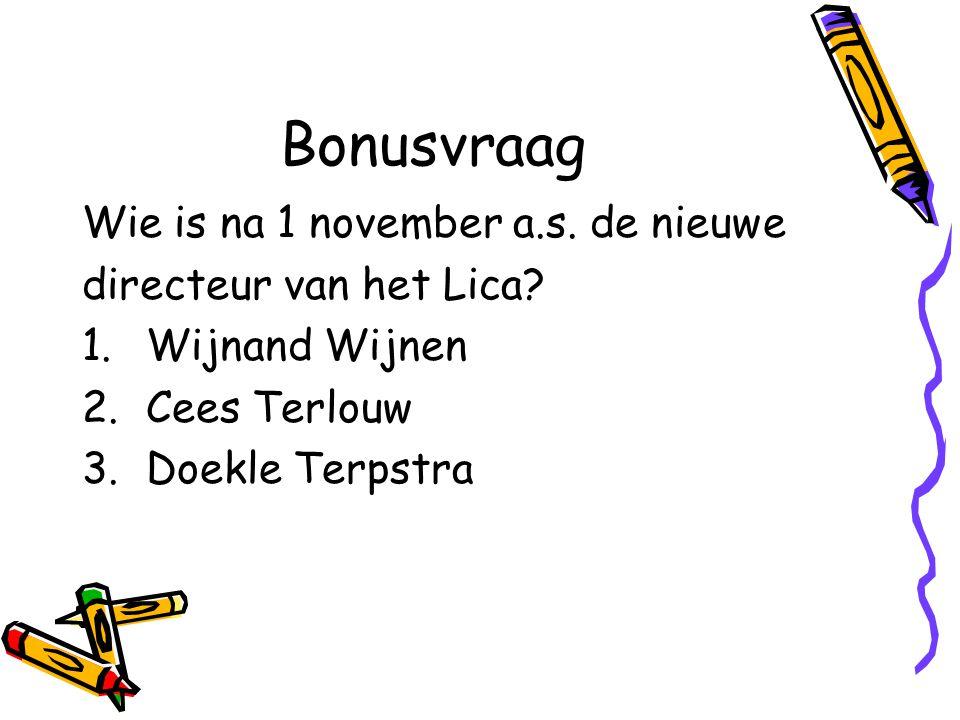 Bonusvraag Wie is na 1 november a.s. de nieuwe directeur van het Lica? 1.Wijnand Wijnen 2.Cees Terlouw 3.Doekle Terpstra