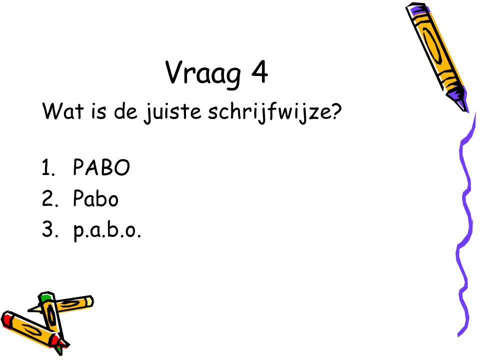 Vraag 4 Wat is de juiste schrijfwijze? 1.PABO 2.Pabo 3.p.a.b.o.