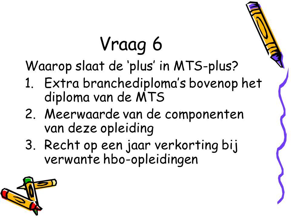 Vraag 6 Waarop slaat de 'plus' in MTS-plus? 1.Extra branchediploma's bovenop het diploma van de MTS 2.Meerwaarde van de componenten van deze opleiding