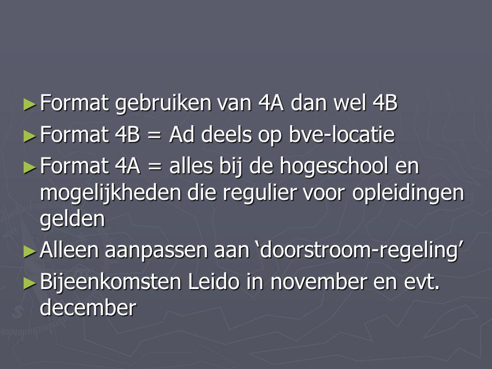 ► Format gebruiken van 4A dan wel 4B ► Format 4B = Ad deels op bve-locatie ► Format 4A = alles bij de hogeschool en mogelijkheden die regulier voor opleidingen gelden ► Alleen aanpassen aan 'doorstroom-regeling' ► Bijeenkomsten Leido in november en evt.