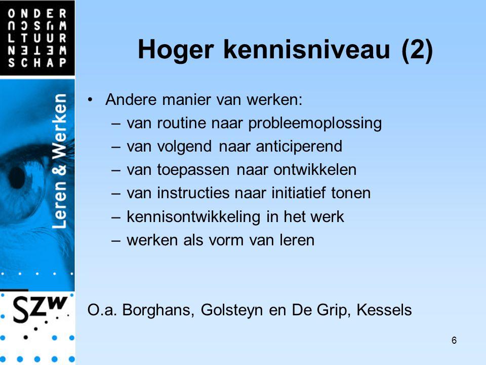 6 Hoger kennisniveau (2) Andere manier van werken: –van routine naar probleemoplossing –van volgend naar anticiperend –van toepassen naar ontwikkelen –van instructies naar initiatief tonen –kennisontwikkeling in het werk –werken als vorm van leren O.a.
