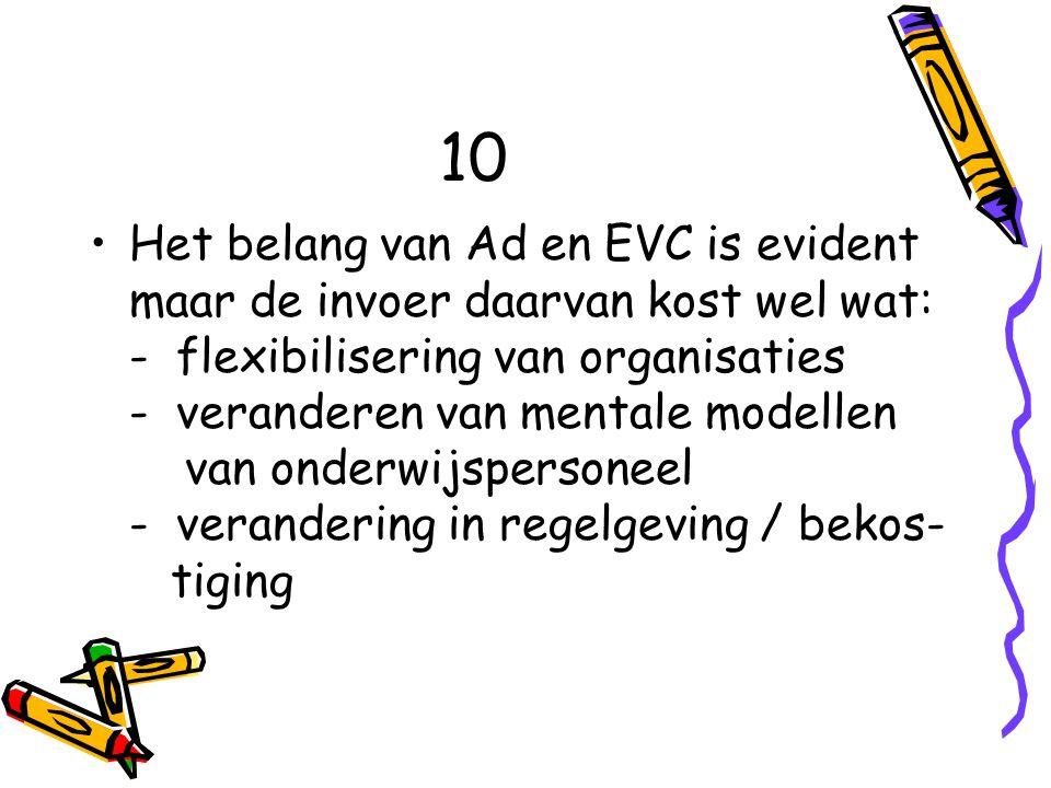 10 Het belang van Ad en EVC is evident maar de invoer daarvan kost wel wat: - flexibilisering van organisaties - veranderen van mentale modellen van onderwijspersoneel - verandering in regelgeving / bekos- tiging