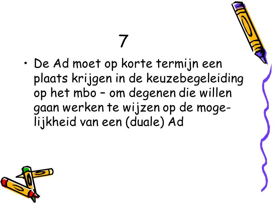 7 De Ad moet op korte termijn een plaats krijgen in de keuzebegeleiding op het mbo – om degenen die willen gaan werken te wijzen op de moge- lijkheid van een (duale) Ad